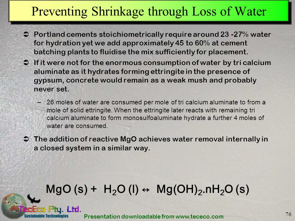Presentation downloadable from www.tececo.com 76 Portland cements stoichiometrically require around 23 -27% water for hydration yet we add approximate
