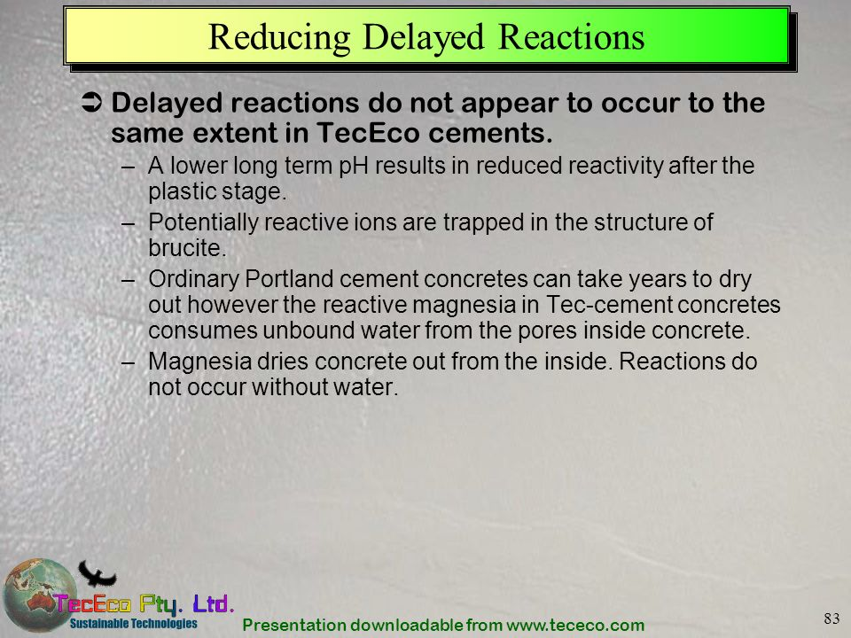 Presentation downloadable from www.tececo.com 83 Reducing Delayed Reactions Delayed reactions do not appear to occur to the same extent in TecEco ceme