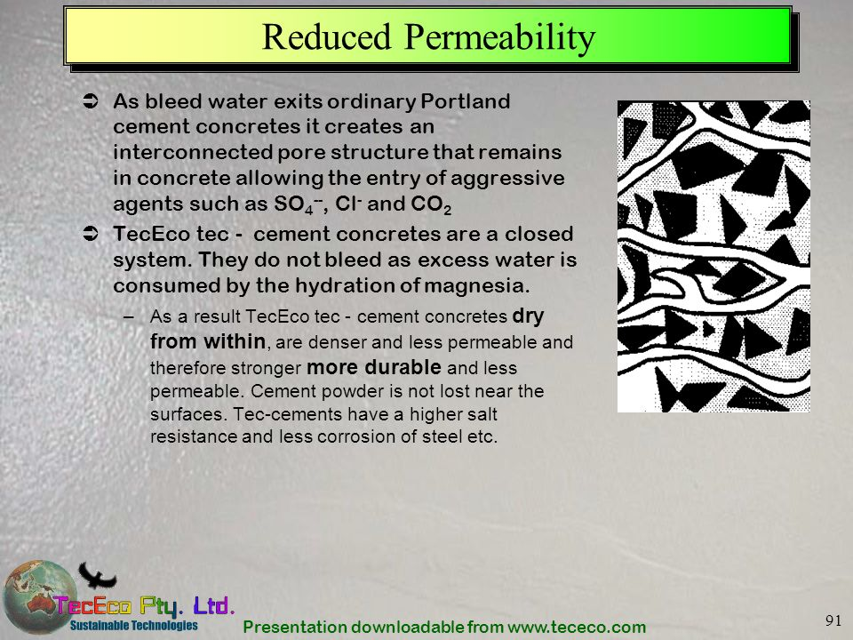 Presentation downloadable from www.tececo.com 91 Reduced Permeability As bleed water exits ordinary Portland cement concretes it creates an interconne