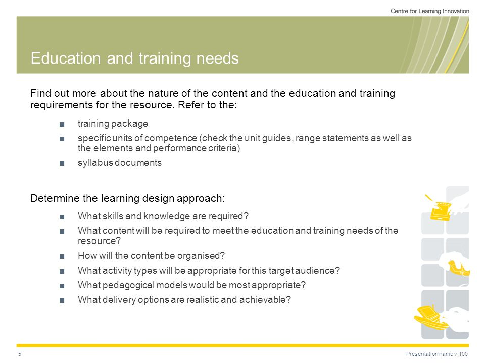 Presentation name v.1005 Education and training needs Find out more about the nature of the content and the education and training requirements for the resource.
