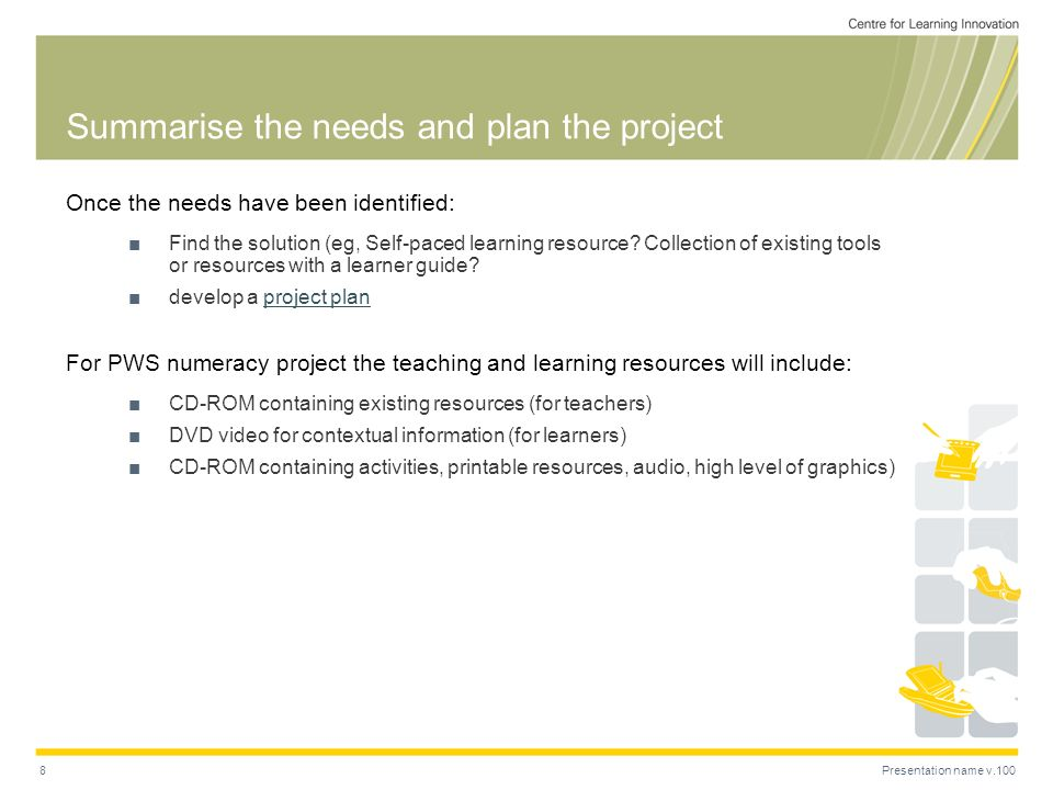 Presentation name v.1008 Summarise the needs and plan the project Once the needs have been identified: Find the solution (eg, Self-paced learning reso