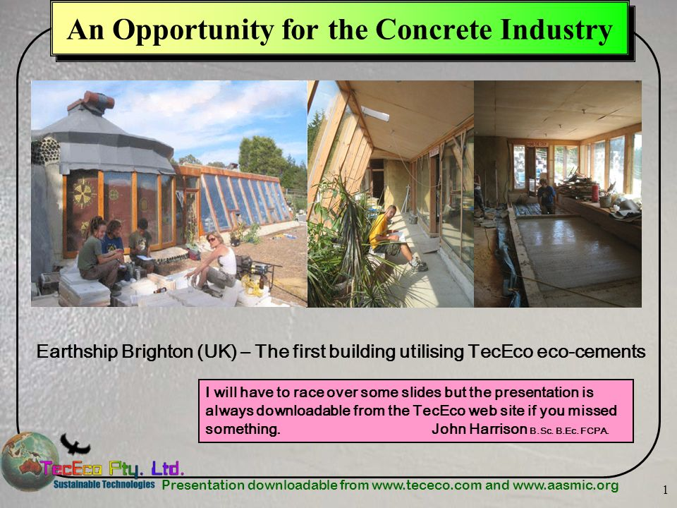 Presentation downloadable from www.tececo.com and www.aasmic.org 1 An Opportunity for the Concrete Industry Earthship Brighton (UK) – The first buildi