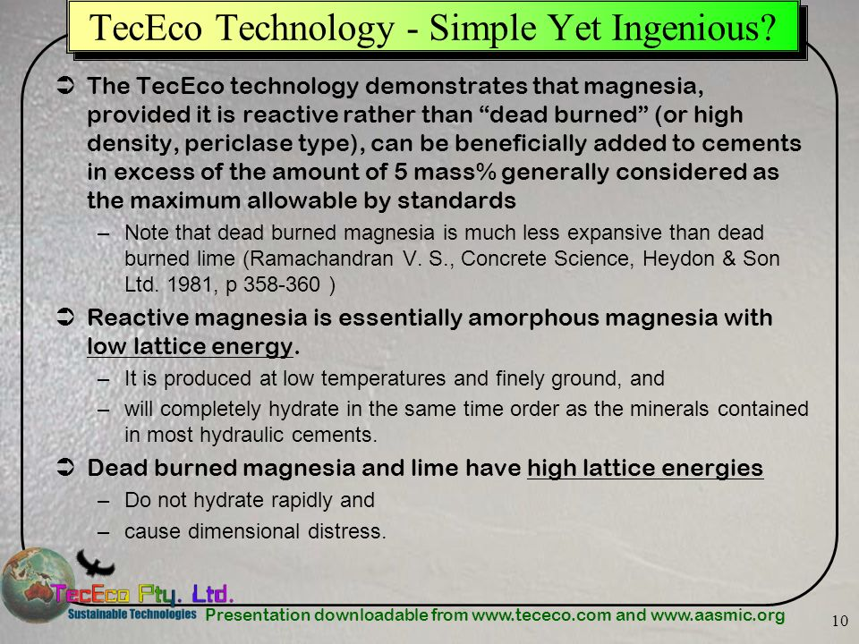 Presentation downloadable from www.tececo.com and www.aasmic.org 10 TecEco Technology - Simple Yet Ingenious? The TecEco technology demonstrates that