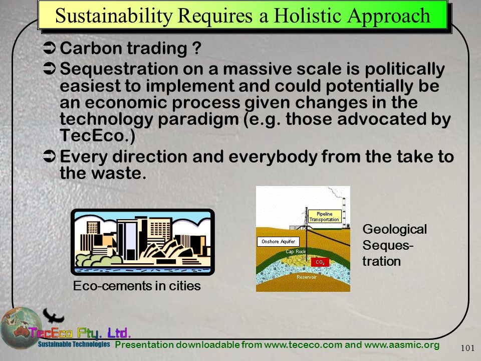 Presentation downloadable from www.tececo.com and www.aasmic.org 101 Sustainability Requires a Holistic Approach Carbon trading ? Sequestration on a m