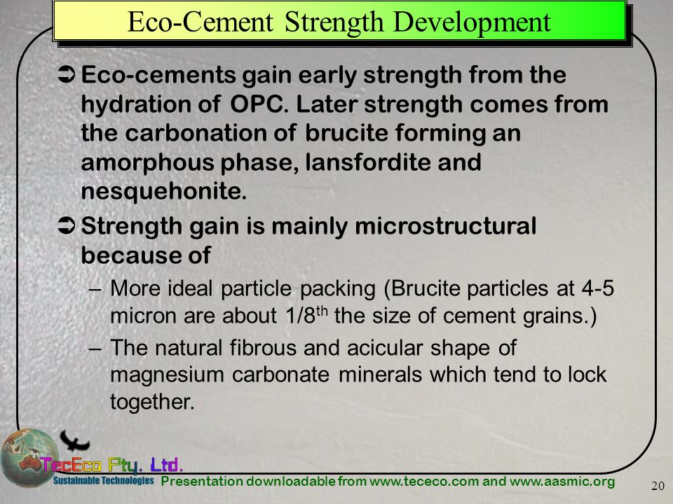 Presentation downloadable from www.tececo.com and www.aasmic.org 20 Eco-Cement Strength Development Eco-cements gain early strength from the hydration
