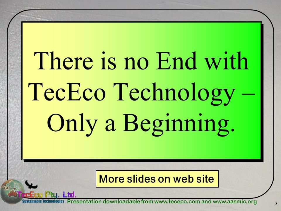 Presentation downloadable from www.tececo.com and www.aasmic.org 3 There is no End with TecEco Technology – Only a Beginning. More slides on web site