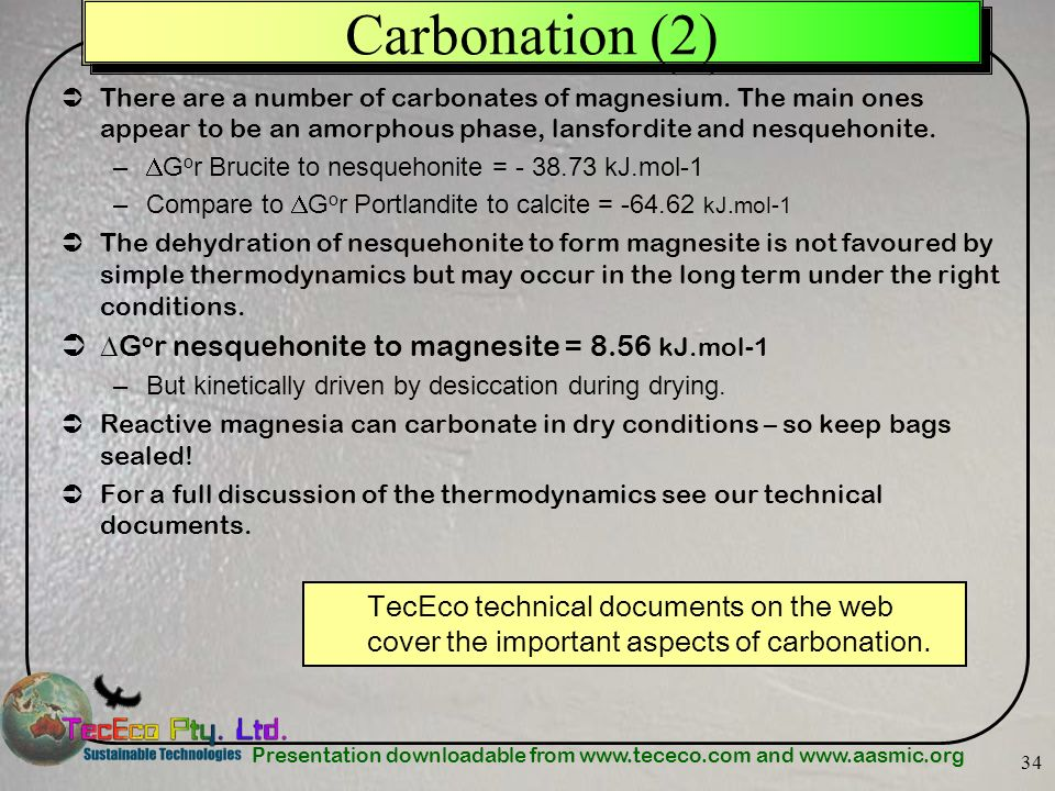 Presentation downloadable from www.tececo.com and www.aasmic.org 34 Carbonation (2) There are a number of carbonates of magnesium. The main ones appea