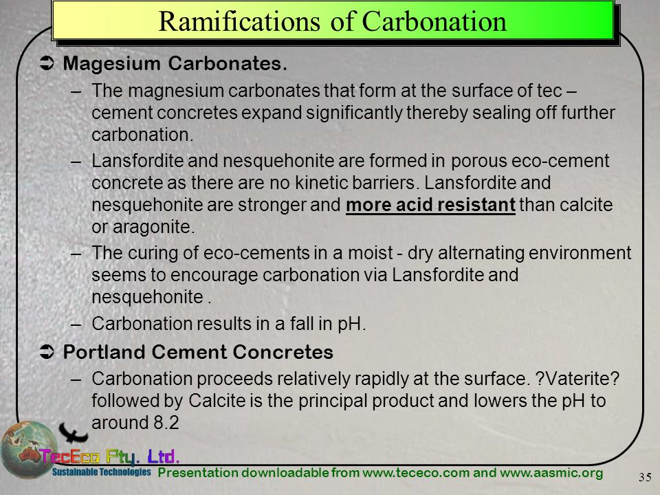 Presentation downloadable from www.tececo.com and www.aasmic.org 35 Ramifications of Carbonation Magesium Carbonates. –The magnesium carbonates that f