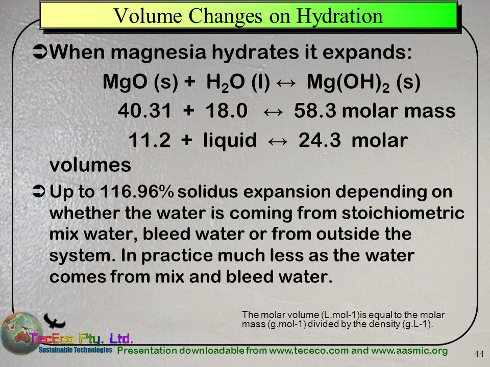 Presentation downloadable from www.tececo.com and www.aasmic.org 44 When magnesia hydrates it expands: MgO (s) + H 2 O (l) Mg(OH) 2 (s) 40.31 + 18.0 5