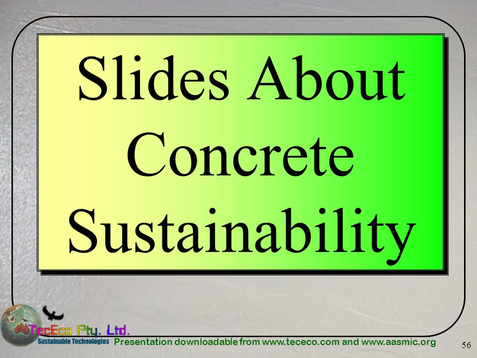 Presentation downloadable from www.tececo.com and www.aasmic.org 56 Slides About Concrete Sustainability
