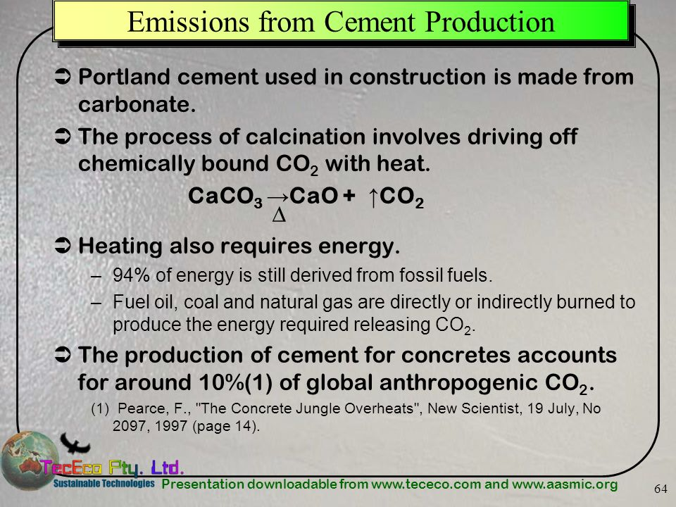 Presentation downloadable from www.tececo.com and www.aasmic.org 64 Emissions from Cement Production Portland cement used in construction is made from