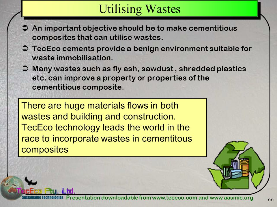Presentation downloadable from www.tececo.com and www.aasmic.org 66 Utilising Wastes An important objective should be to make cementitious composites