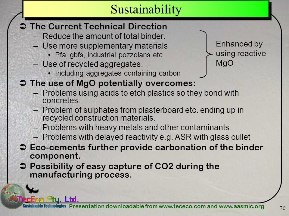 Presentation downloadable from www.tececo.com and www.aasmic.org 70 Sustainability The Current Technical Direction –Reduce the amount of total binder.