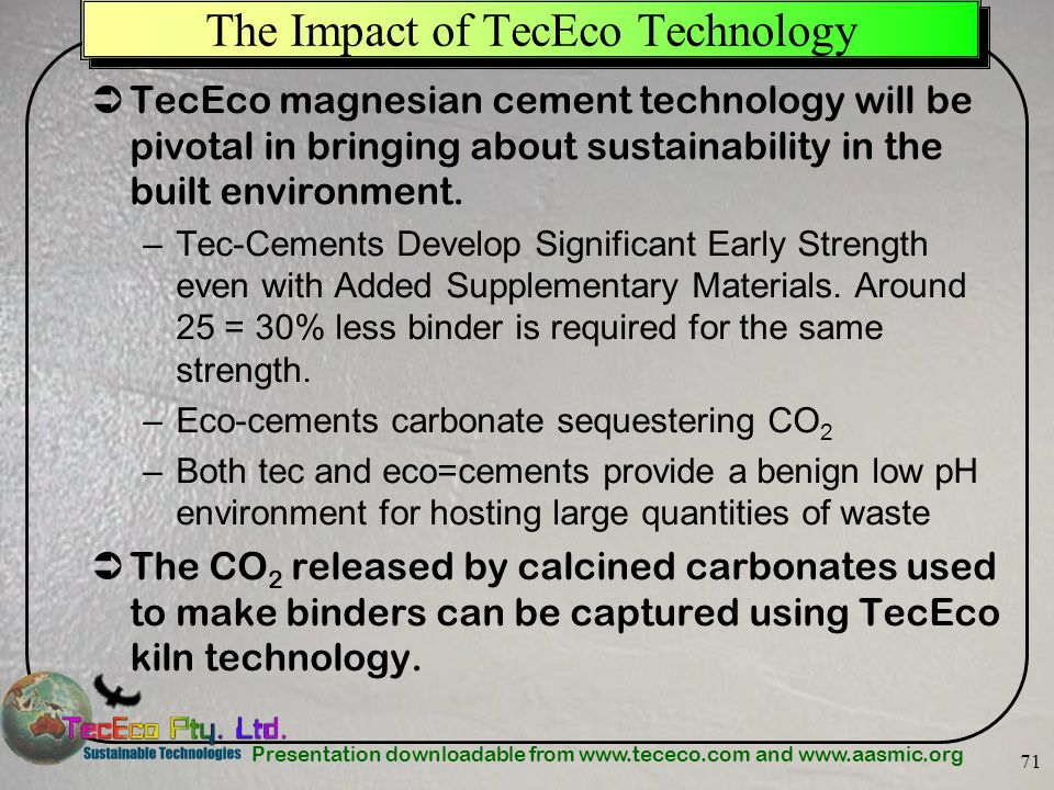 Presentation downloadable from www.tececo.com and www.aasmic.org 71 The Impact of TecEco Technology TecEco magnesian cement technology will be pivotal