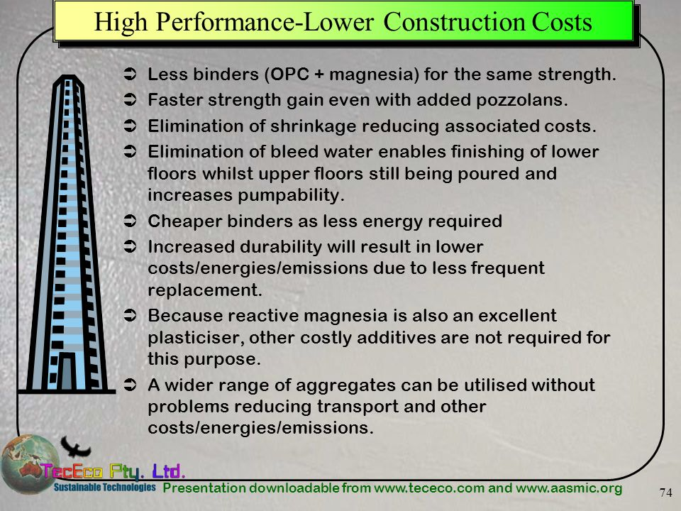 Presentation downloadable from www.tececo.com and www.aasmic.org 74 High Performance-Lower Construction Costs Less binders (OPC + magnesia) for the sa