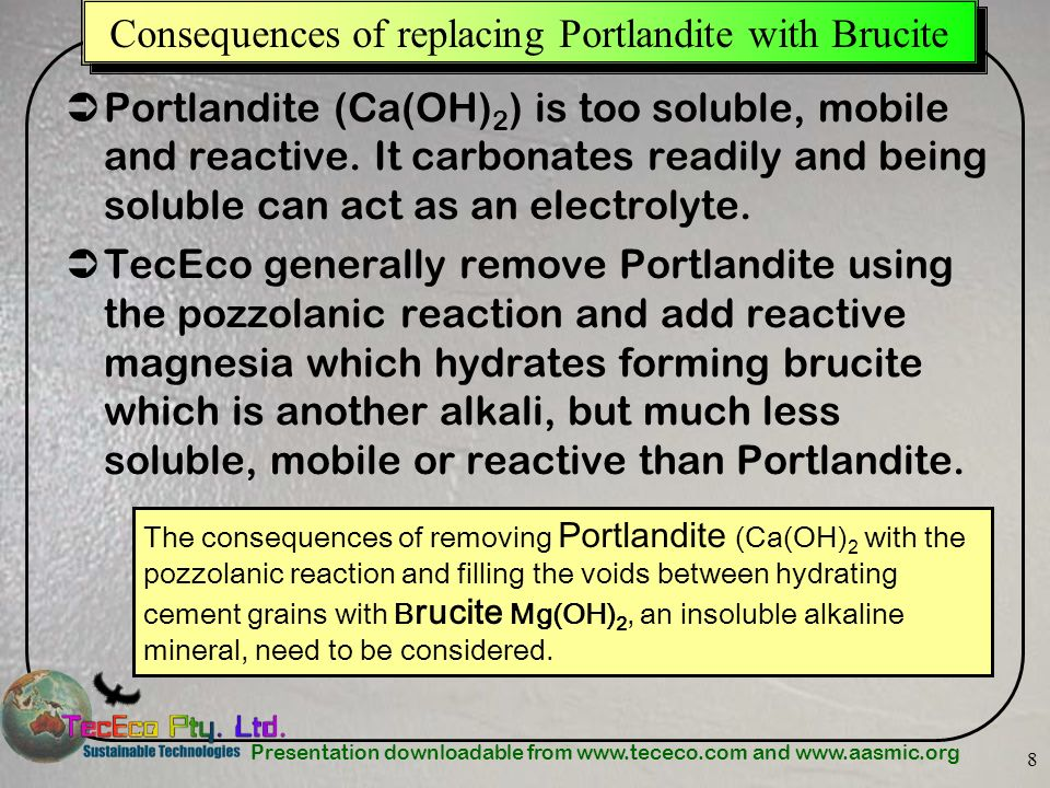 Presentation downloadable from www.tececo.com and www.aasmic.org 8 Consequences of replacing Portlandite with Brucite Portlandite (Ca(OH) 2 ) is too s