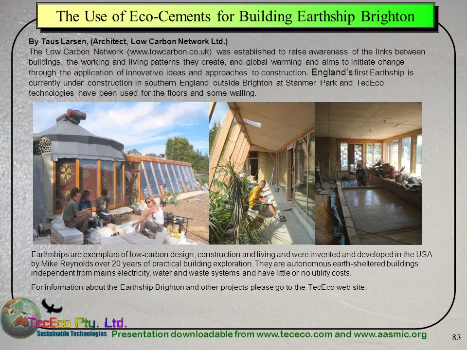 Presentation downloadable from www.tececo.com and www.aasmic.org 83 The Use of Eco-Cements for Building Earthship Brighton By Taus Larsen, (Architect,