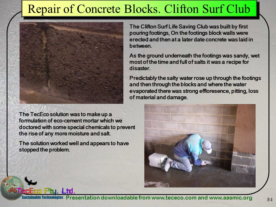 Presentation downloadable from www.tececo.com and www.aasmic.org 84 Repair of Concrete Blocks. Clifton Surf Club The Clifton Surf Life Saving Club was