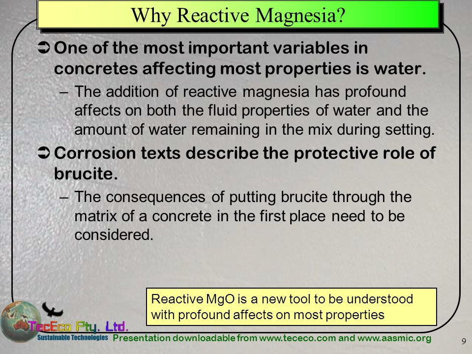 Presentation downloadable from www.tececo.com and www.aasmic.org 9 Why Reactive Magnesia? One of the most important variables in concretes affecting m