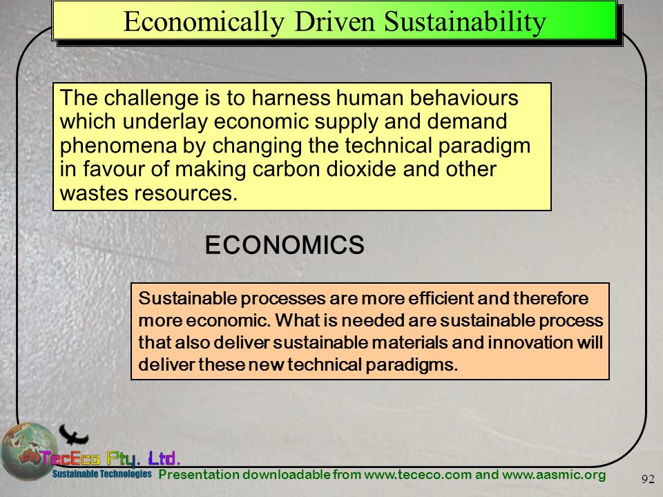 Presentation downloadable from www.tececo.com and www.aasmic.org 92 Economically Driven Sustainability The challenge is to harness human behaviours wh