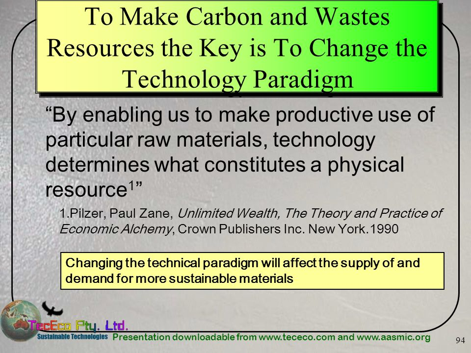 Presentation downloadable from www.tececo.com and www.aasmic.org 94 To Make Carbon and Wastes Resources the Key is To Change the Technology Paradigm B