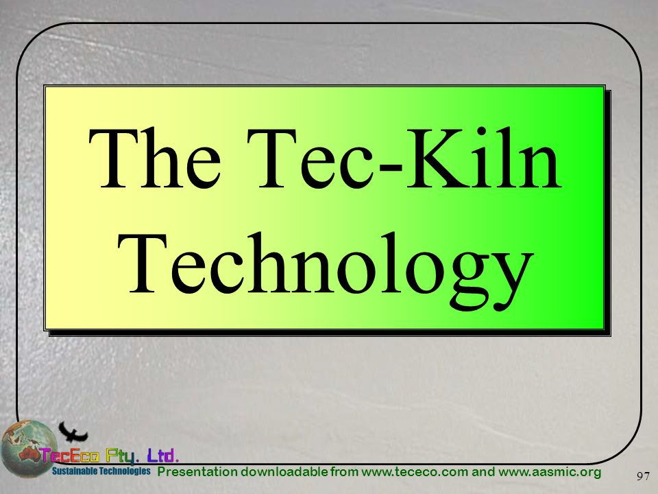 Presentation downloadable from www.tececo.com and www.aasmic.org 97 The Tec-Kiln Technology