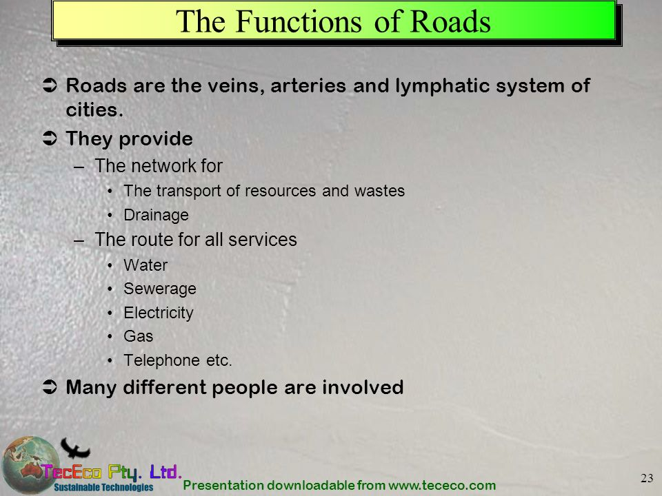 Presentation downloadable from www.tececo.com 23 The Functions of Roads Roads are the veins, arteries and lymphatic system of cities. They provide –Th