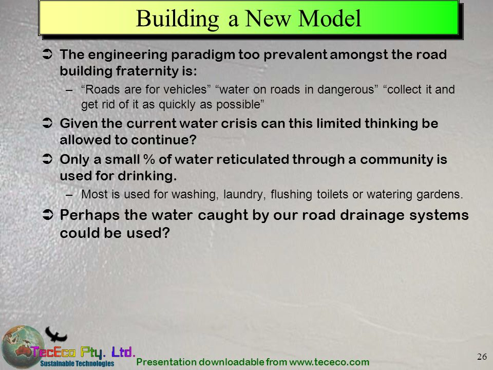 Presentation downloadable from www.tececo.com 26 Building a New Model The engineering paradigm too prevalent amongst the road building fraternity is: