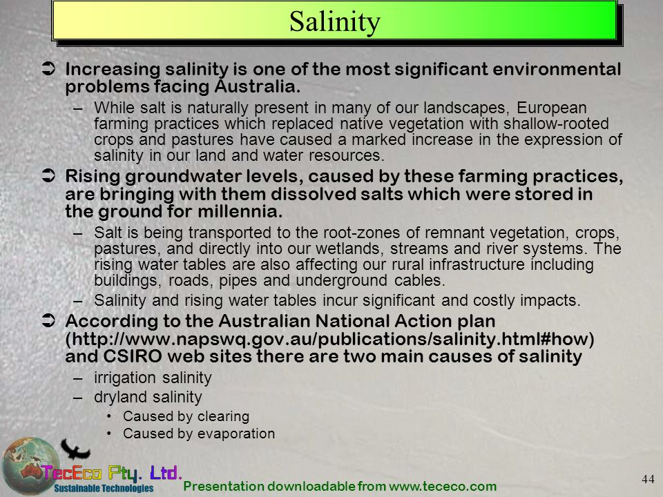 Presentation downloadable from www.tececo.com 44 Salinity Increasing salinity is one of the most significant environmental problems facing Australia.