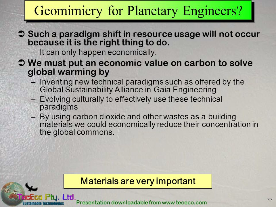Presentation downloadable from www.tececo.com 55 Geomimicry for Planetary Engineers? Such a paradigm shift in resource usage will not occur because it