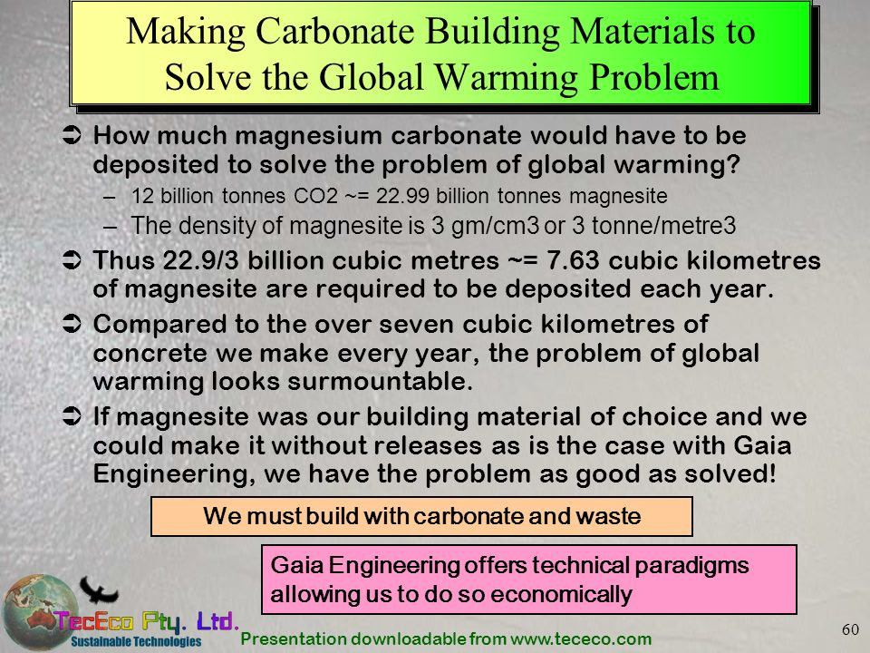 Presentation downloadable from www.tececo.com 60 Making Carbonate Building Materials to Solve the Global Warming Problem How much magnesium carbonate