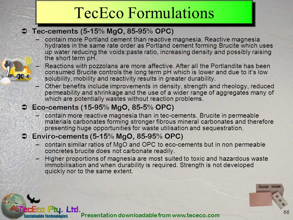 Presentation downloadable from www.tececo.com 66 TecEco Formulations Tec-cements (5-15% MgO, 85-95% OPC) –contain more Portland cement than reactive m