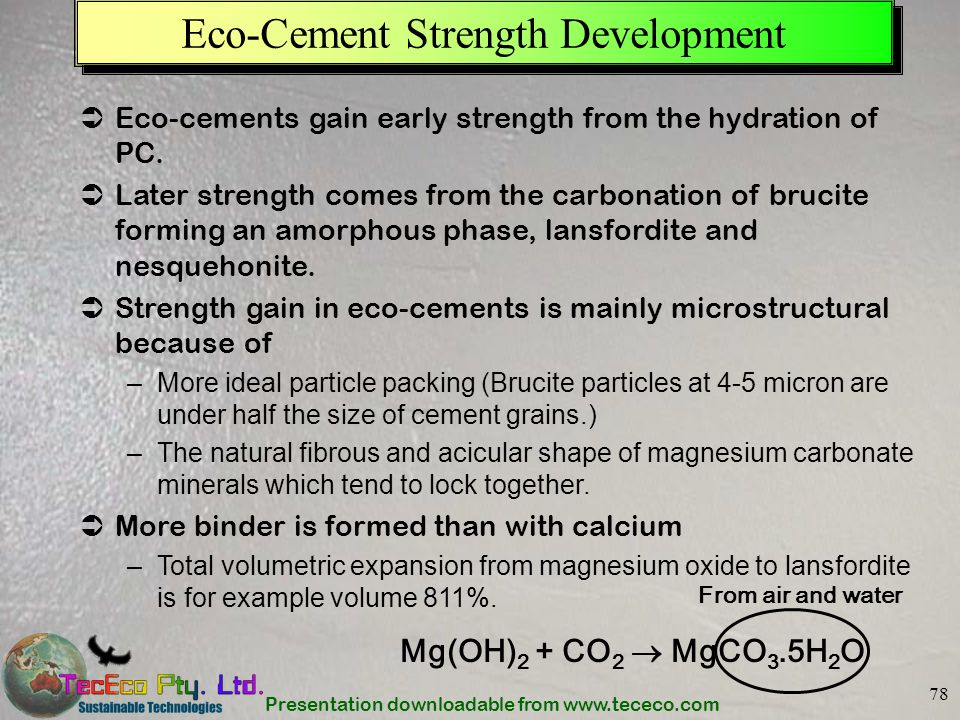 Presentation downloadable from www.tececo.com 78 Eco-Cement Strength Development Eco-cements gain early strength from the hydration of PC. Later stren