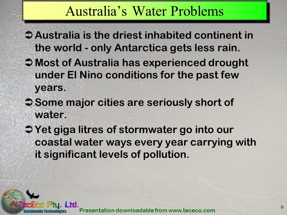 Presentation downloadable from www.tececo.com 9 Australias Water Problems Australia is the driest inhabited continent in the world - only Antarctica g