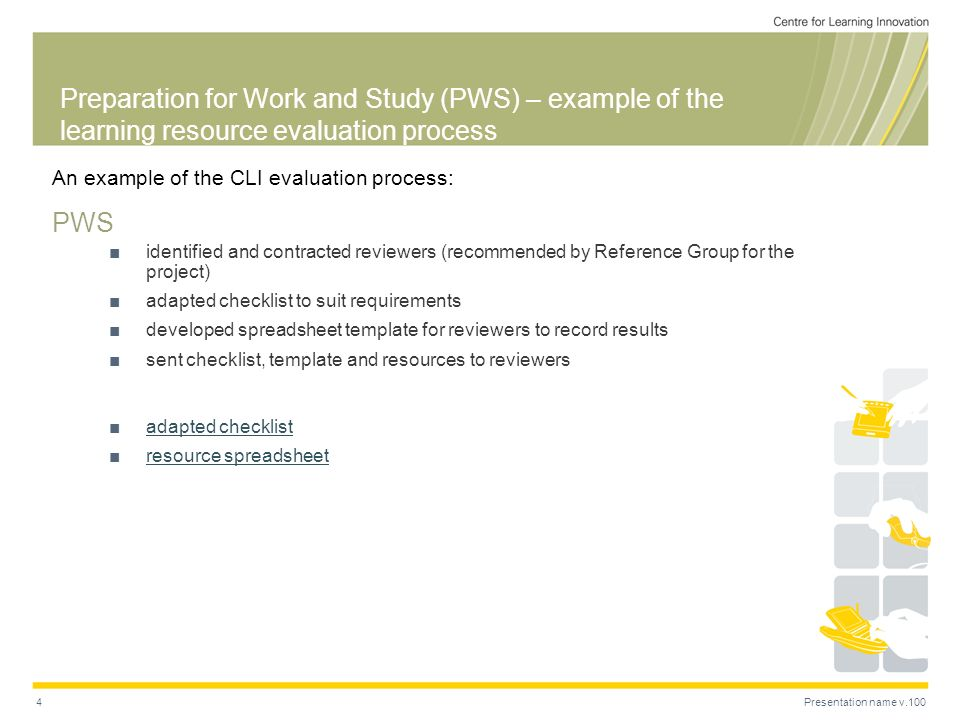 Presentation name v.1004 Preparation for Work and Study (PWS) – example of the learning resource evaluation process An example of the CLI evaluation process: PWS identified and contracted reviewers (recommended by Reference Group for the project) adapted checklist to suit requirements developed spreadsheet template for reviewers to record results sent checklist, template and resources to reviewers adapted checklist resource spreadsheet