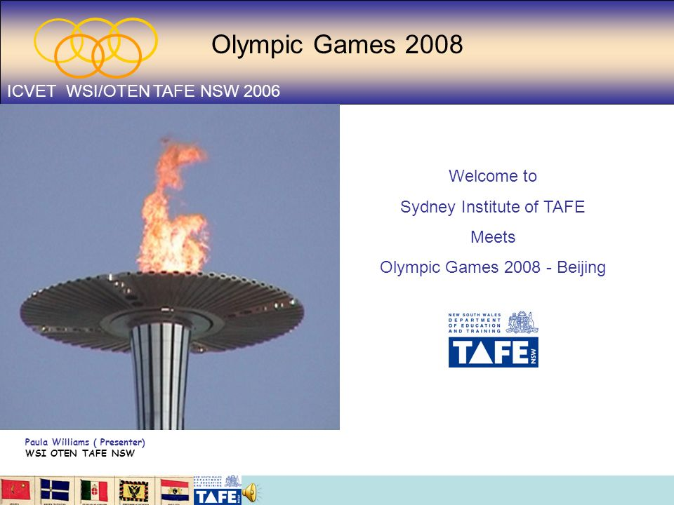 Olympic Games 2008 ICVET WSI/OTEN TAFE NSW 2006 Welcome to Sydney Institute of TAFE Meets Olympic Games 2008 - Beijing Paula Williams ( Presenter) WSI