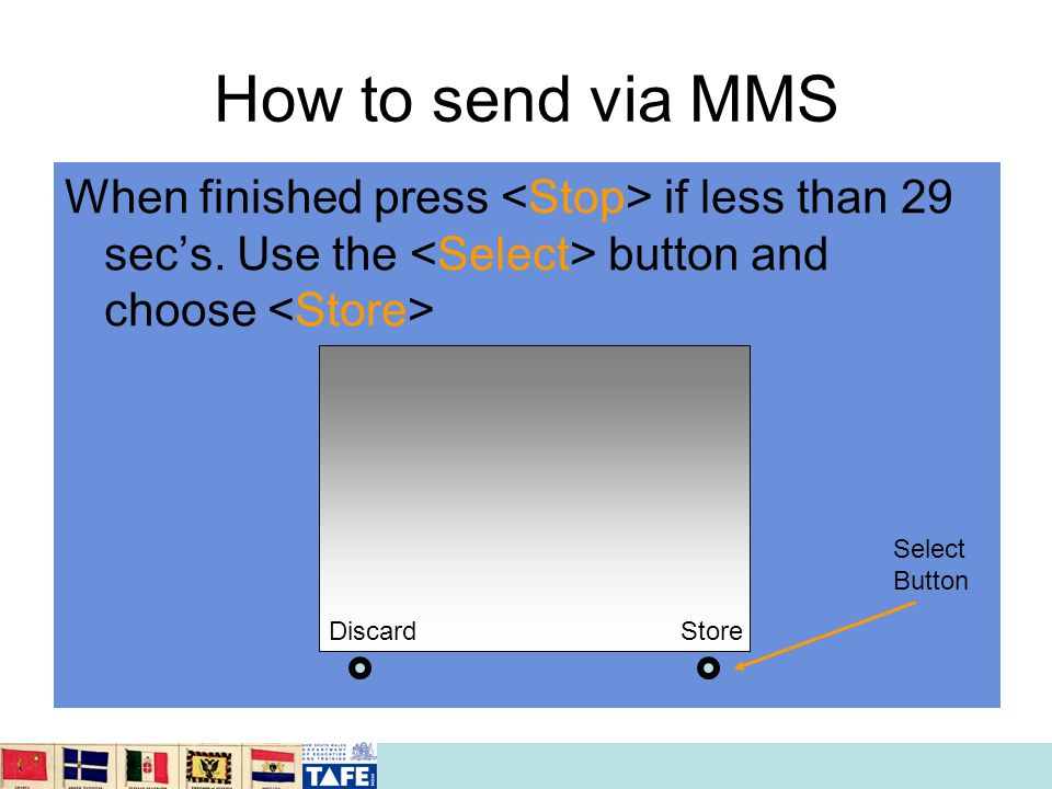 How to send via MMS When finished press if less than 29 secs. Use the button and choose Discard Store Select Button