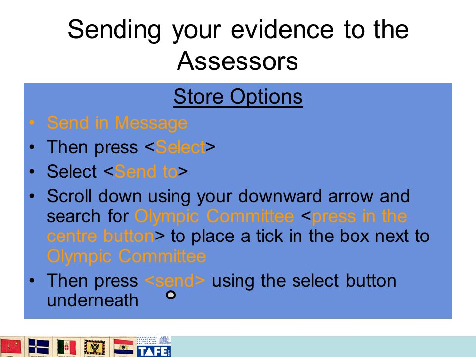 Sending your evidence to the Assessors Store Options Send in Message Then press Select Scroll down using your downward arrow and search for Olympic Co