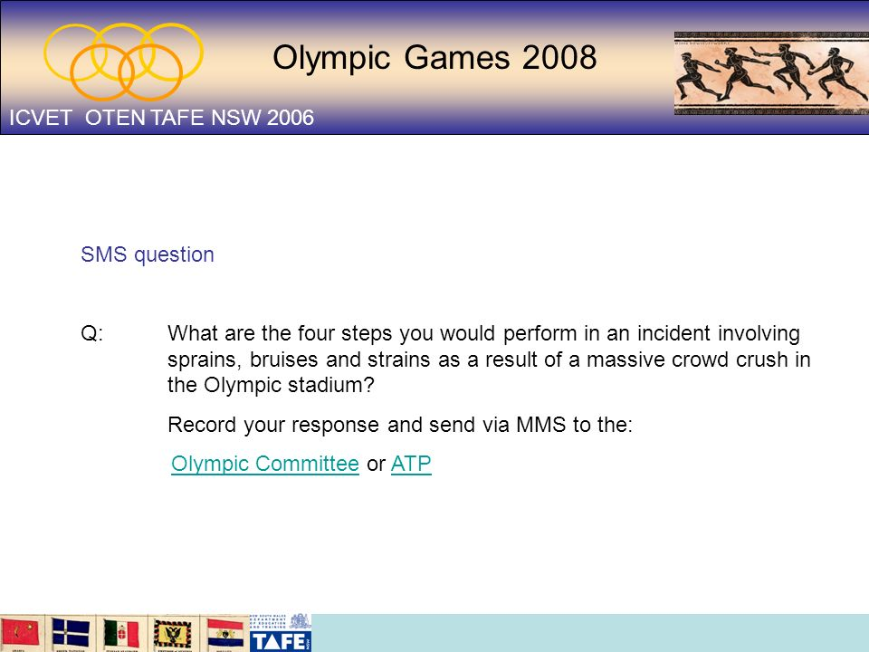 Olympic Games 2008 ICVET OTEN TAFE NSW 2006 SMS question Q: What are the four steps you would perform in an incident involving sprains, bruises and st