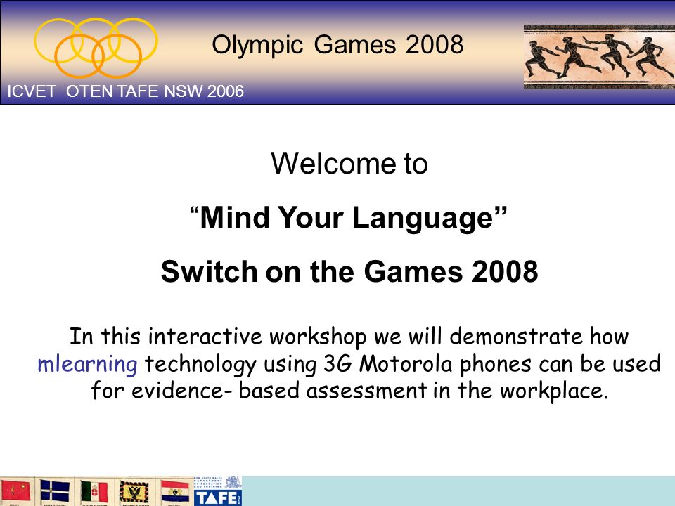 Olympic Games 2008 ICVET OTEN TAFE NSW 2006 Welcome to Mind Your Language Switch on the Games 2008 In this interactive workshop we will demonstrate ho