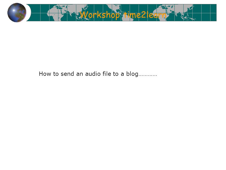 Workshop time2learn How to send an audio file to a blog…………