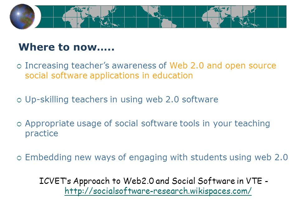Increasing teachers awareness of Web 2.0 and open source social software applications in education Up-skilling teachers in using web 2.0 software Appropriate usage of social software tools in your teaching practice Embedding new ways of engaging with students using web 2.0 ICVETs Approach to Web2.0 and Social Software in VTE - http://socialsoftware-research.wikispaces.com/ http://socialsoftware-research.wikispaces.com/ Where to now…..