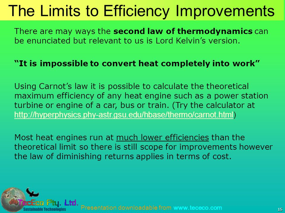 Presentation downloadable from   15 The Limits to Efficiency Improvements There are may ways the second law of thermodynamics can be enunciated but relevant to us is Lord Kelvins version.