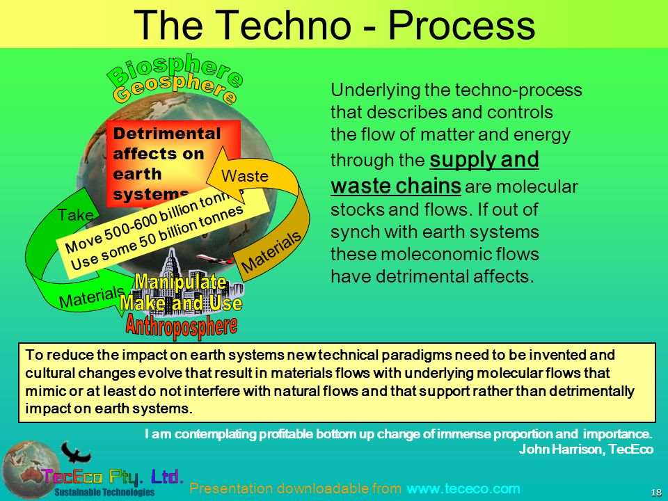 Presentation downloadable from www.tececo.com The Techno - Process 18 Underlying the techno-process that describes and controls the flow of matter and energy through the supply and waste chains are molecular stocks and flows.