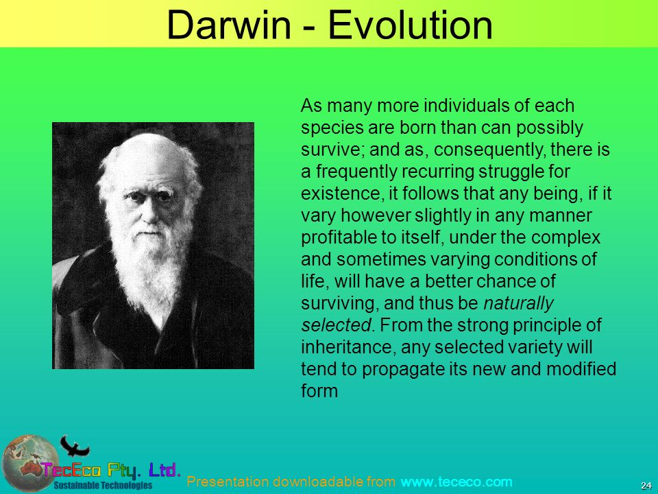 Presentation downloadable from www.tececo.com Darwin - Evolution 24 As many more individuals of each species are born than can possibly survive; and as, consequently, there is a frequently recurring struggle for existence, it follows that any being, if it vary however slightly in any manner profitable to itself, under the complex and sometimes varying conditions of life, will have a better chance of surviving, and thus be naturally selected.