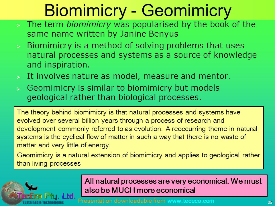 Presentation downloadable from www.tececo.com Biomimicry - Geomimicry 35 All natural processes are very economical.