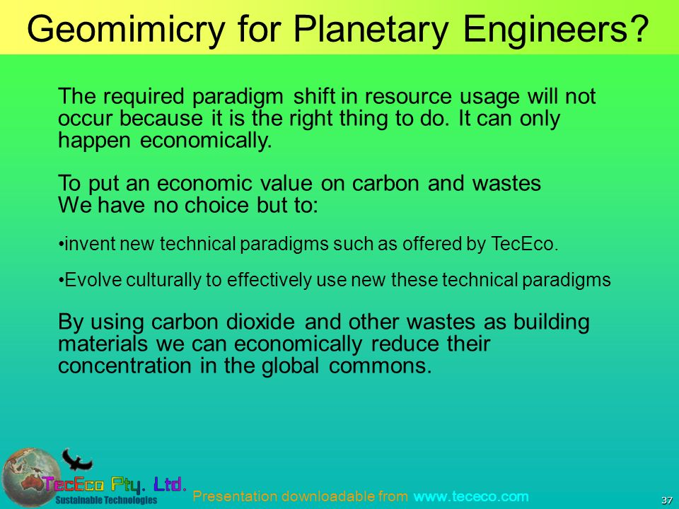 Presentation downloadable from www.tececo.com 37 Geomimicry for Planetary Engineers.