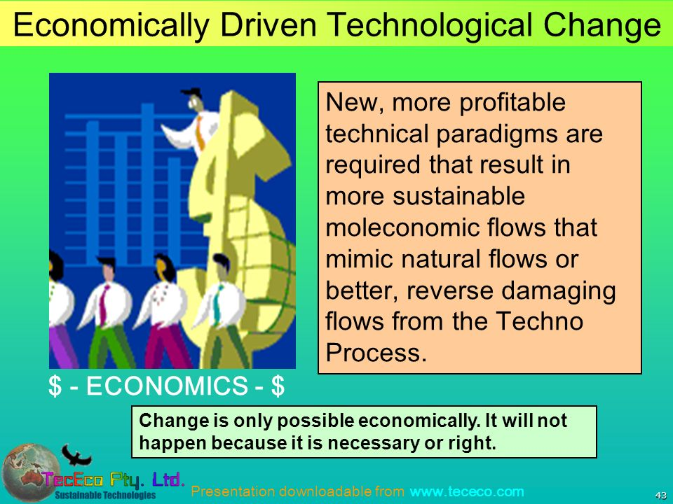 Presentation downloadable from www.tececo.com 43 Economically Driven Technological Change New, more profitable technical paradigms are required that result in more sustainable moleconomic flows that mimic natural flows or better, reverse damaging flows from the Techno Process.