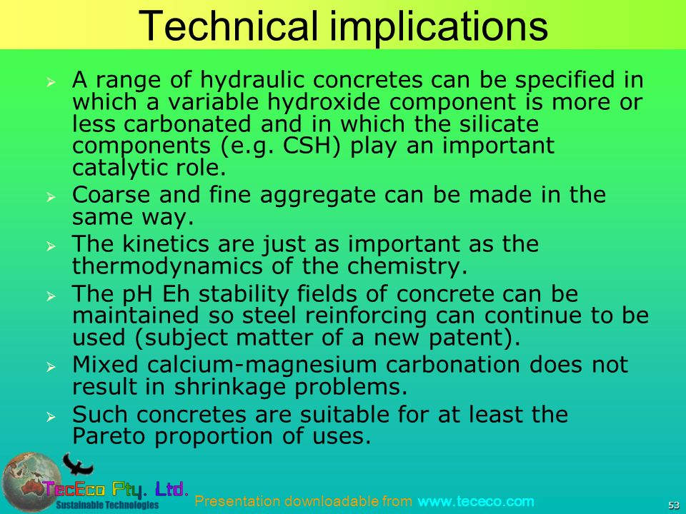 Presentation downloadable from www.tececo.com 53 Technical implications A range of hydraulic concretes can be specified in which a variable hydroxide component is more or less carbonated and in which the silicate components (e.g.