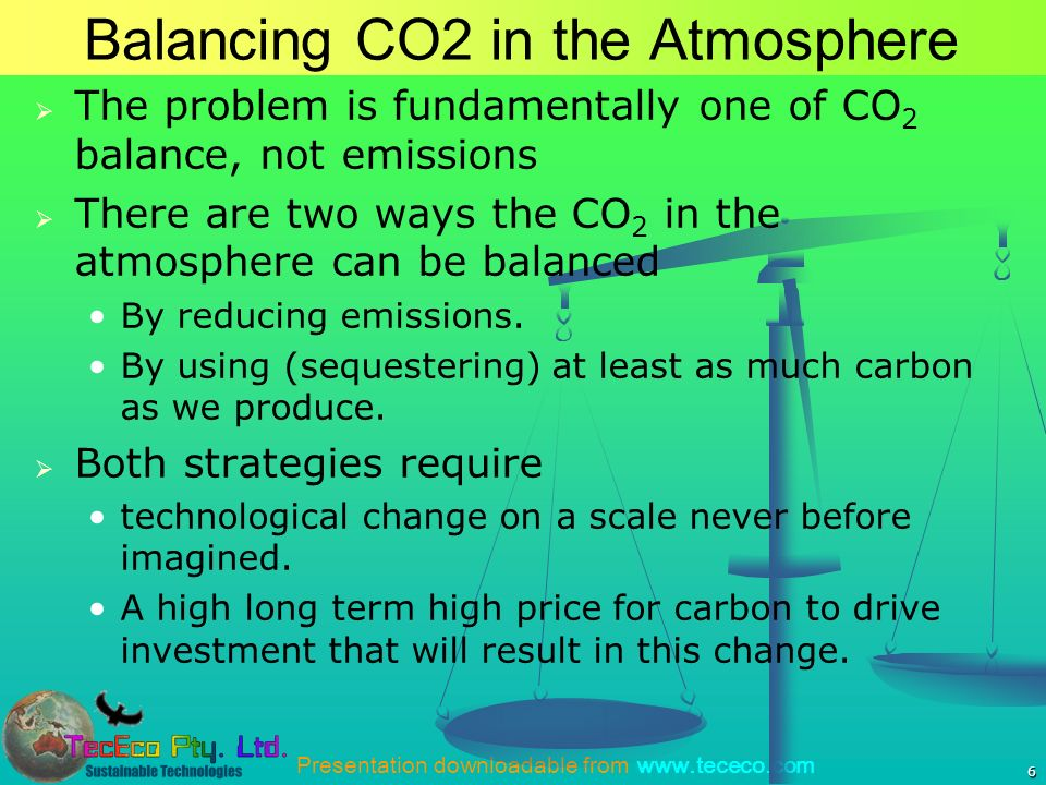 Presentation downloadable from www.tececo.com 6 Balancing CO2 in the Atmosphere The problem is fundamentally one of CO 2 balance, not emissions There are two ways the CO 2 in the atmosphere can be balanced By reducing emissions.